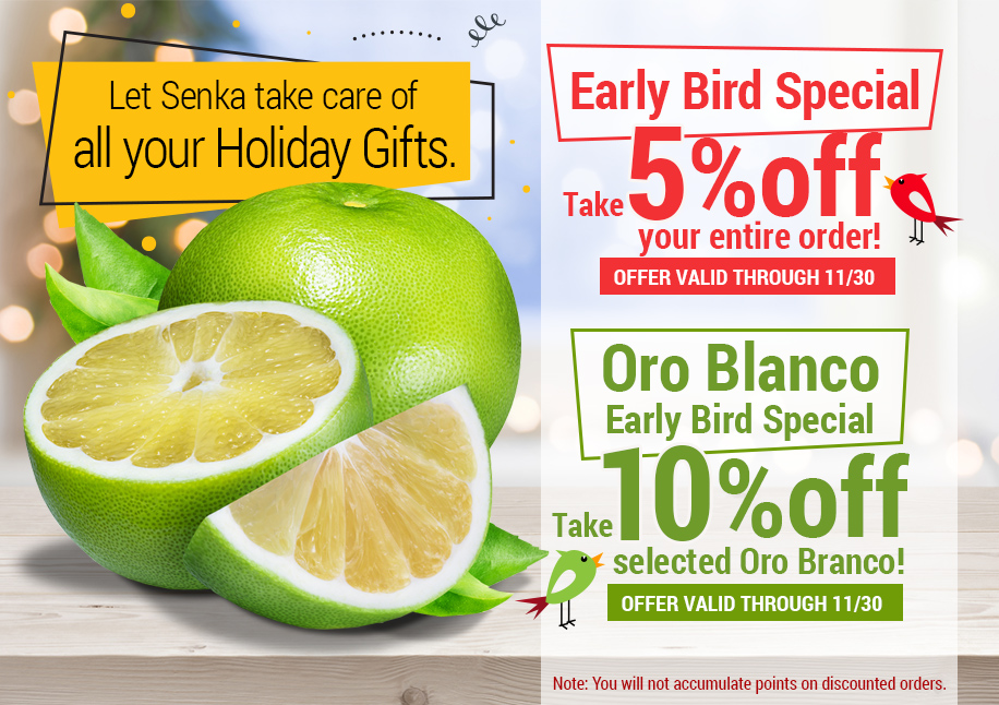 Let Senka take care of all your Holiday Gifts. Early Bird Special take 5% off your entire order! offer valid through 11/30 Oro Blanco Early Bird Special take 10% off selected Oro Blanco! Offer Valid Through 11/30  Note: You will not accumulate points on discounted orders.